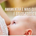 Amamentar é mais que alimentar, é saúde para o bebê e a mãe